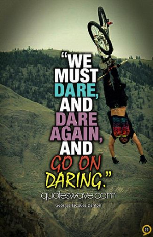 We must dare, and dare again, and go on daring.