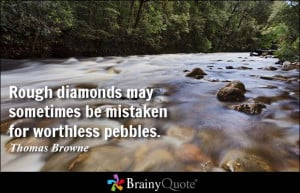 Rough diamonds may sometimes be mistaken for worthless pebbles ...