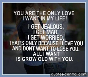 you are the olny love i want in my life i get jealous i get mad i get