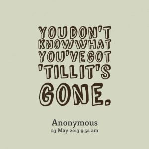 Quotes Picture: you don't know what you've got 'till it's gone