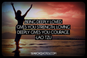 Being deeply loved gives you strength, loving deeply gives you courage ...