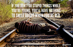 If you dont do stupid things while youre young, youll have nothing to ...