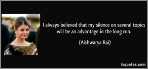always believed that my silence on several topics will be an advantage