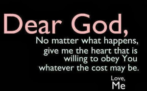 ... heart that is willing to obey You whatever the cost may be. Love, Me