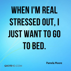 When I'm real stressed out, I just want to go to bed.