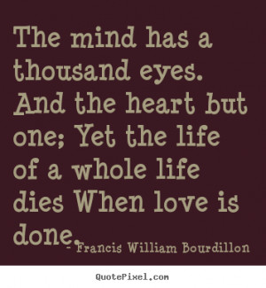 The mind has a thousand eyes. And the heart but one; Yet the life of a ...