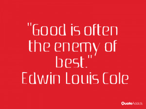 Good is often the enemy of best Edwin Louis Cole
