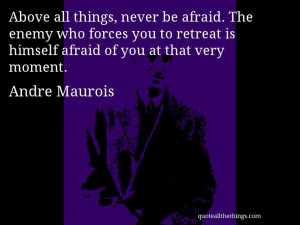 Andre Maurois - quote -- Above all things, never be afraid. The enemy ...
