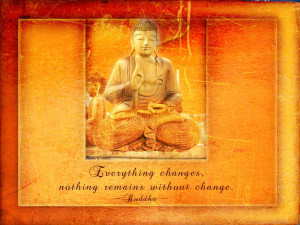 Everything Changes. Nothing Remains Without Change. - Buddha