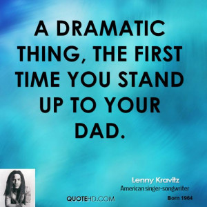 dramatic thing, the first time you stand up to your dad.