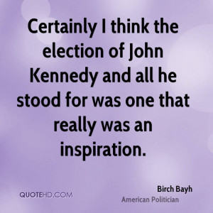 Certainly I think the election of John Kennedy and all he stood for ...