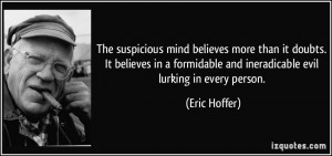 The suspicious mind believes more than it doubts. It believes in a ...