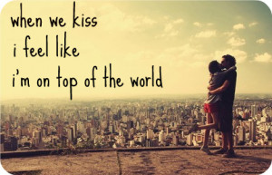 When we kiss i feel like i'm on top of the world.
