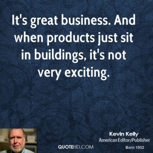 It's great business. And when products just sit in buildings, it's not ...