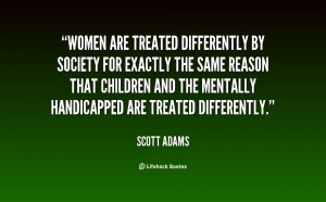 Women are treated differently by society for exactly the same reason ...