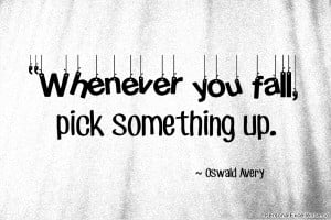 Inspirational Quote Whenever you fall pick something up