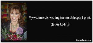 My weakness is wearing too much leopard print. - Jackie Collins