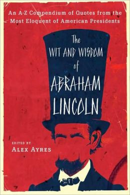 The Wit and Wisdom of Abraham Lincoln: An A-Z Compendium of Quotes ...