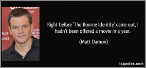 ... ' came out, I hadn't been offered a movie in a year. - Matt Damon