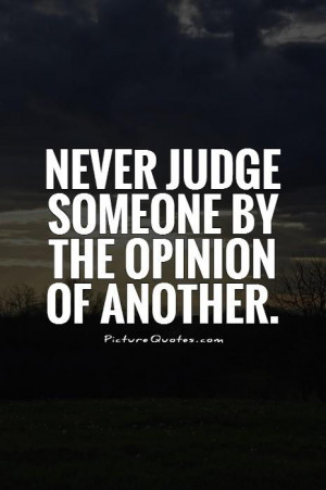 Never judge someone by the opinion of another Picture Quote #1