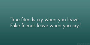True friends cry when you leave. Fake friends leave when you cry ...
