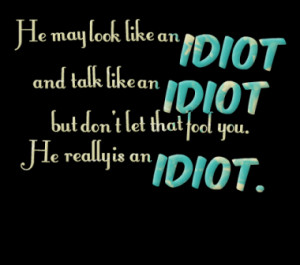 He may look like an idiot and talk like an idiot but don't let that ...