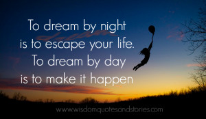 """... your life. To dream by day is to make it happen."""" ~ Stephen Richards"""