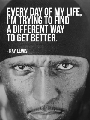 """... trying to find a different way to get better."""" - Ray Lewis"""