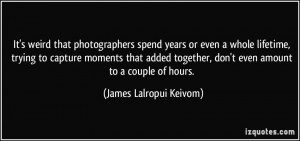 spend years or even a whole lifetime, trying to capture moments ...