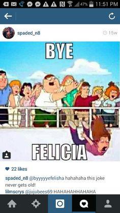 Bye Felicia!!