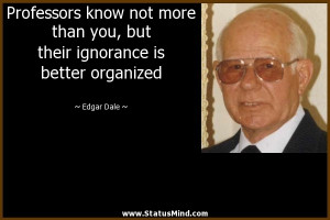 ... ignorance is better organized - Edgar Dale Quotes - StatusMind.com