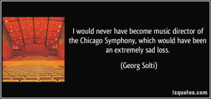 would never have become music director of the Chicago Symphony ...
