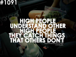... understand other high people they catch things that others don't