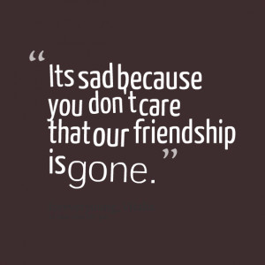 Quotes Picture: its sad because you don't care that our friendship is ...