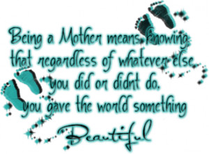 Being a mother means, knowing that regardless of whatever else you did ...