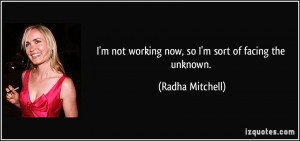 ... not working now, so I'm sort of facing the unknown. - Radha Mitchell