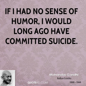If I had no sense of humor, I would long ago have committed suicide.