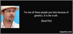 ... people you hate because of genetics. It is the truth. - Brad Pitt