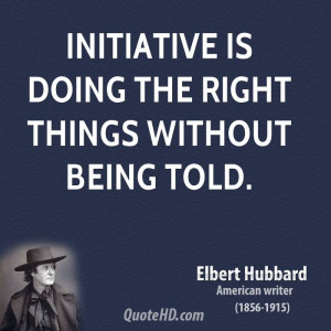 Initiative is doing the right things without being told.