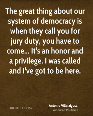 thing about our system of democracy is when they call you for jury ...