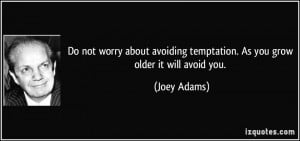 ... avoiding temptation. As you grow older it will avoid you. - Joey Adams