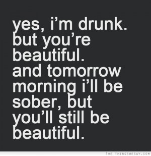 Yes I'm drunk but you're beautiful and tomorrow morning I'll be sober ...