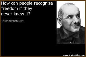 ... if they never knew it? - Stanislaw Jerzy Lec Quotes - StatusMind.com