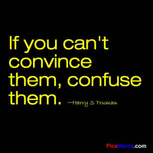... sayings | If you can't convince them, confuse them. ~Harry S Truman