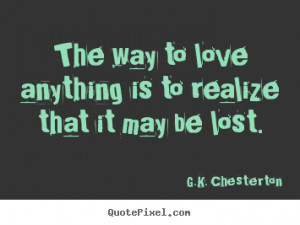 Sayings about love - The way to love anything is to realize that it ...