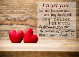 trust you, but not because you are my husband. The reason I trust you ...