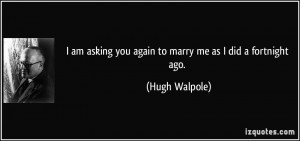am asking you again to marry me as I did a fortnight ago. - Hugh ...