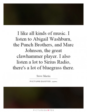 like all kinds of music. I listen to Abigail Washburn, the Punch ...