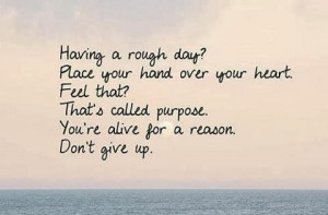 dont-give-up-quotes-reason-purpose-heart-alive-here-rough-day-hard ...
