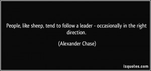 People, like sheep, tend to follow a leader - occasionally in the ...